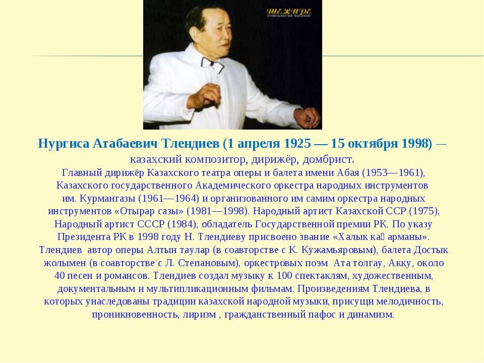 Нургиса Атабаевич Тлендиев (1 апреля 1925 — 15 октября 1998)— казахский комп...