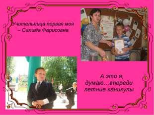 Учительница первая моя – Салима Фарисовна А это я, думаю…впереди летние каник