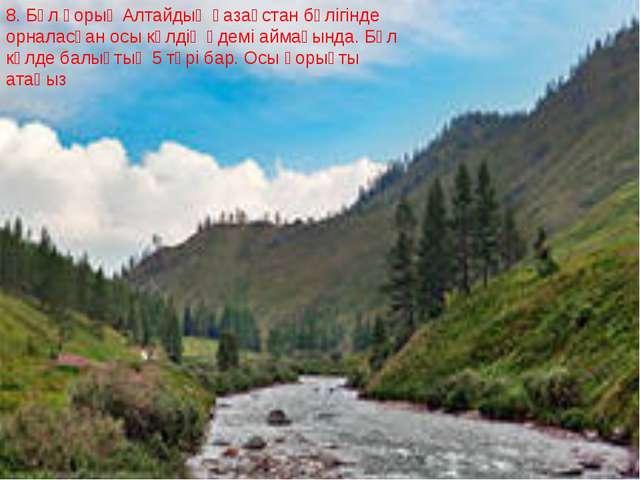 8. Бұл қорық Алтайдың қазақстан бөлігінде орналасқан осы көлдің әдемі аймағын...