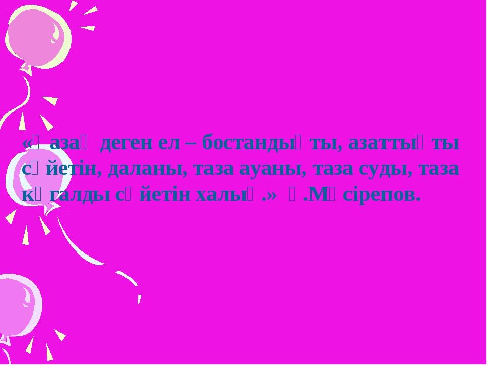 «Қазақ деген ел – бостандықты, азаттықты сүйетін, даланы, таза ауаны, таза су...