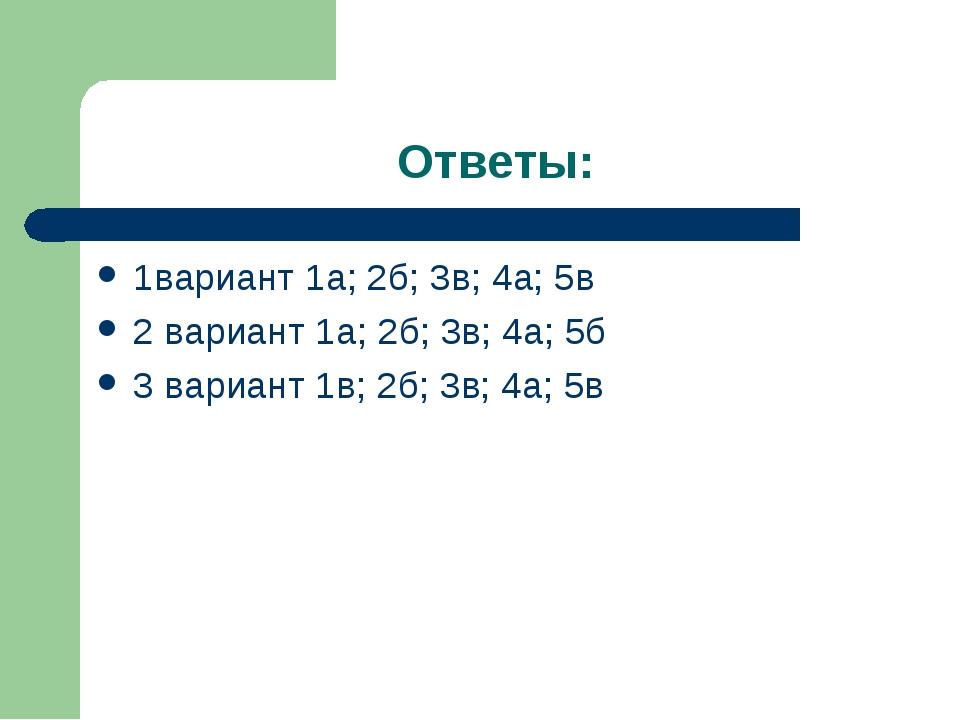 Ответы: 1вариант 1а; 2б; 3в; 4а; 5в 2 вариант 1а; 2б; 3в; 4а; 5б 3 вариант 1в...