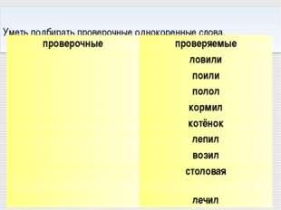 Уметь подбирать проверочные однокоренные слова. проверочныепроверяемые лов