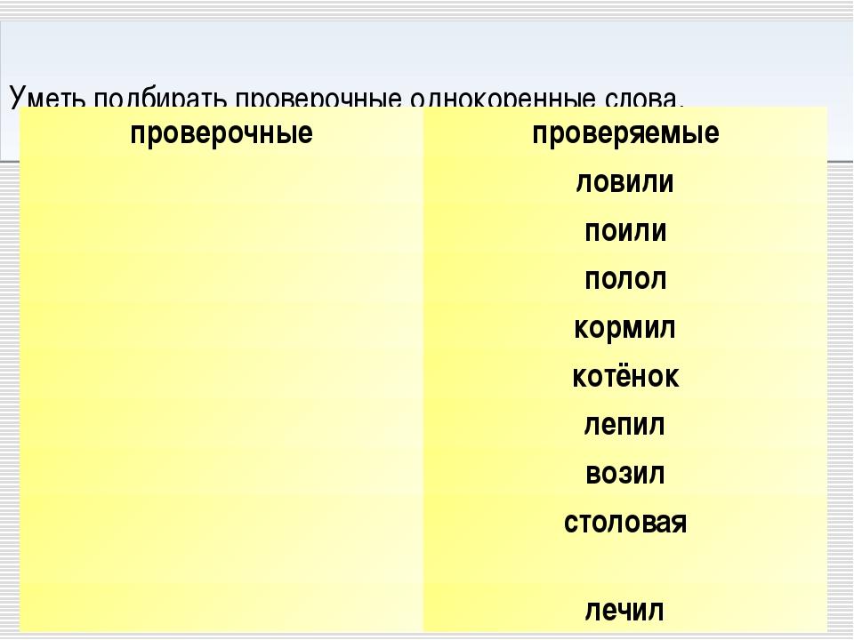 Уметь подбирать проверочные однокоренные слова. проверочныепроверяемые лов...