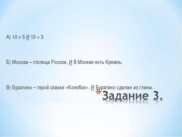 А) 10 > 5 И 10 = 3 Б) Москва – столица России. И В Москве есть Кремль. В) Бур...