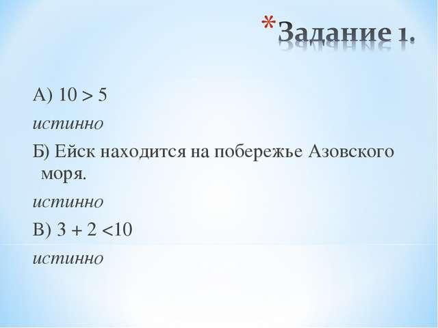 А) 10 > 5 истинно Б) Ейск находится на побережье Азовского моря. истинно В) 3...