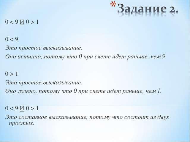0 < 9 И 0 > 1 0 < 9 Это простое высказывание. Оно истинно, потому что 0 при с...