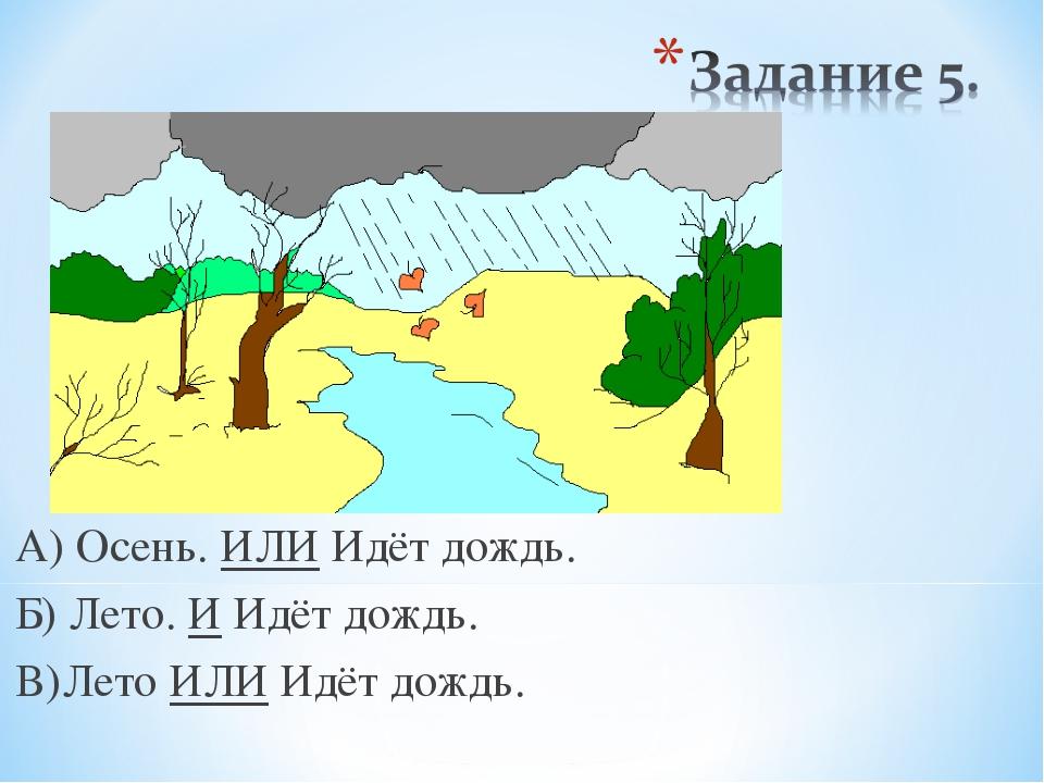 А) Осень. ИЛИ Идёт дождь. Б) Лето. И Идёт дождь. В)Лето ИЛИ Идёт дождь.