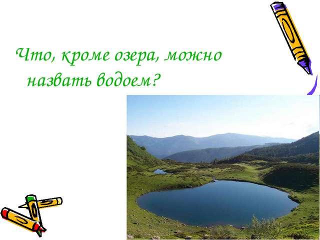 Что, кроме озера, можно назвать водоем?