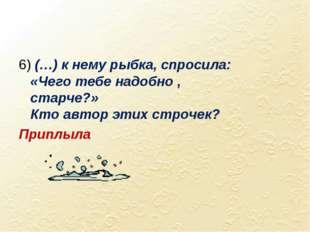 6) (…) к нему рыбка, спросила: «Чего тебе надобно , старче?» Кто автор этих с