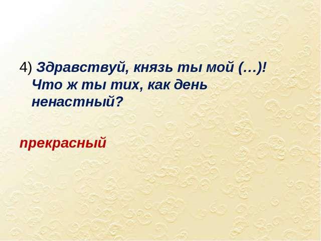 4) Здравствуй, князь ты мой (…)! Что ж ты тих, как день ненастный? прекрасный