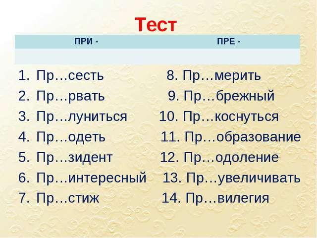 Тест Пр…сесть 8. Пр…мерить Пр…рвать 9. Пр…брежный Пр…луниться 10. Пр…коснутьс...