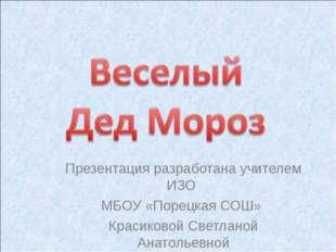 Презентация разработана учителем ИЗО МБОУ «Порецкая СОШ» Красиковой Светланой
