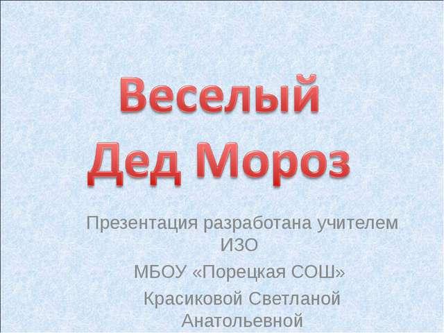 Презентация разработана учителем ИЗО МБОУ «Порецкая СОШ» Красиковой Светланой...
