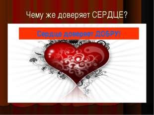 Чему же доверяет СЕРДЦЕ? Сердце доверяет ДОБРУ!