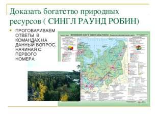 Доказать богатство природных ресурсов ( СИНГЛ РАУНД РОБИН) ПРОГОВАРИВАЕМ ОТВЕ