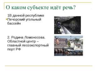 О каком субъекте идёт речь?  1В данной республике Печорский угольный бассейн