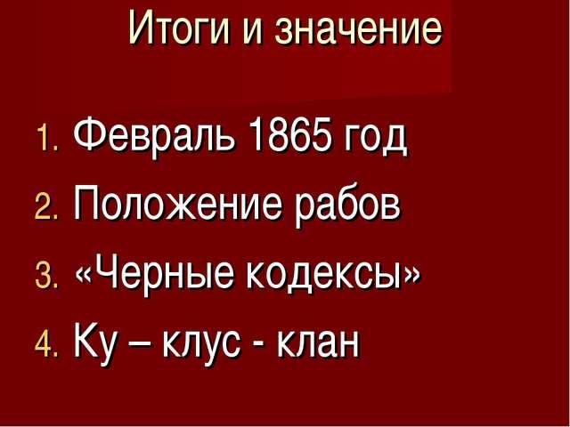 Итоги и значение Февраль 1865 год Положение рабов «Черные кодексы» Ку – клус...