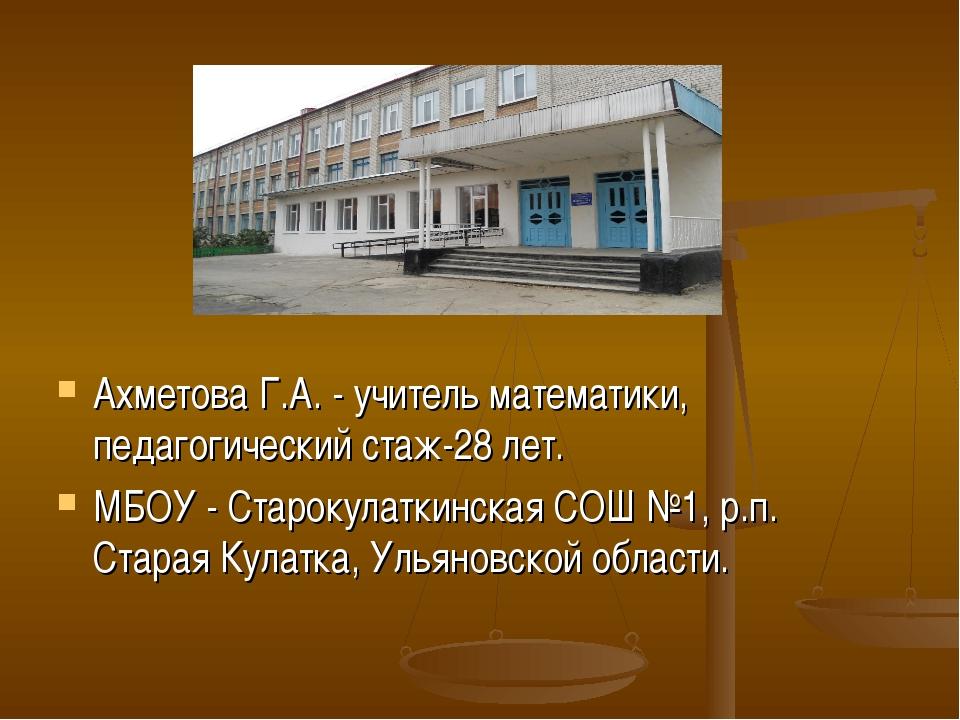 Ахметова Г.А. - учитель математики, педагогический стаж-28 лет. МБОУ - Старок...