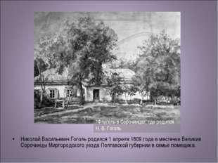 Николай Васильевич Гоголь родился 1 апреля 1809 года в местечке Великие Сороч