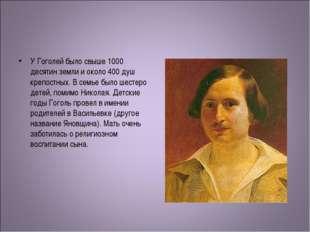 У Гоголей было свыше 1000 десятин земли и около 400 душ крепостных. В семье б