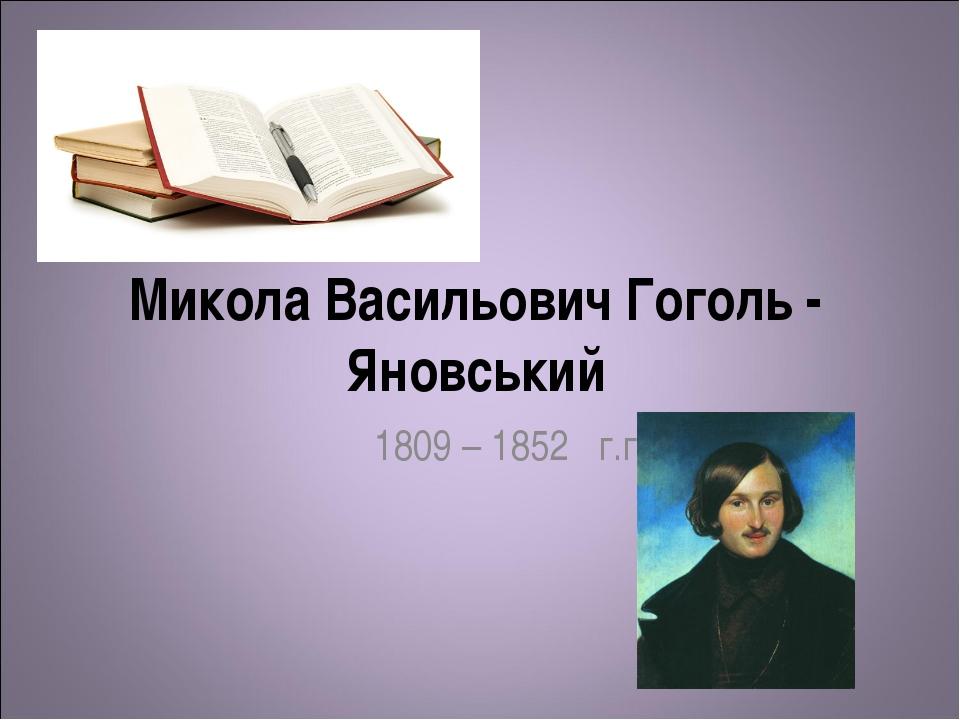Микола Васильович Гоголь - Яновський 1809 – 1852 г.г.