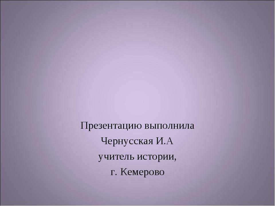 Презентацию выполнила Чернусская И.А учитель истории, г. Кемерово