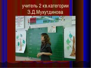 учитель 2 кв.категории З.Д.Мухутдинова