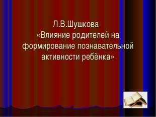 Л.В.Шушкова «Влияние родителей на формирование познавательной активности ребё