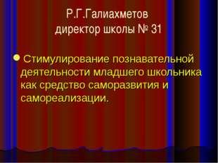 Р.Г.Галиахметов директор школы № 31 Стимулирование познавательной деятельност