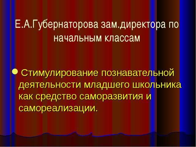 Е.А.Губернаторова зам.директора по начальным классам Стимулирование познавате...