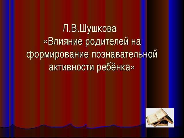 Л.В.Шушкова «Влияние родителей на формирование познавательной активности ребё...