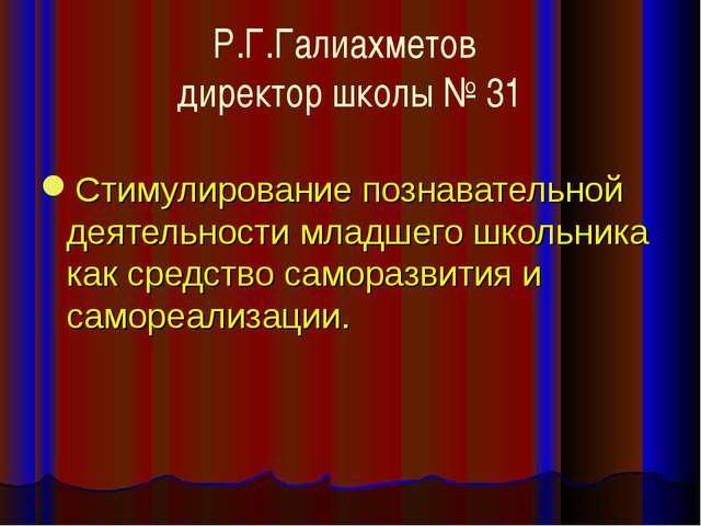 Р.Г.Галиахметов директор школы № 31 Стимулирование познавательной деятельност...