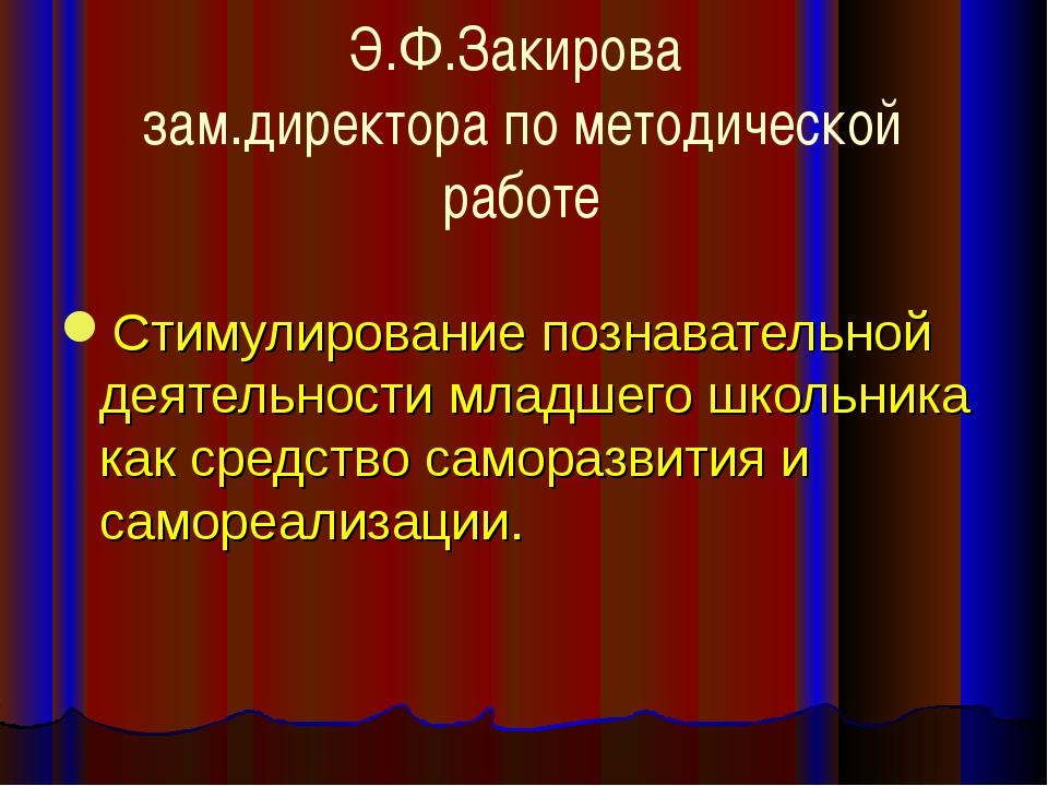 Э.Ф.Закирова зам.директора по методической работе Стимулирование познавательн...