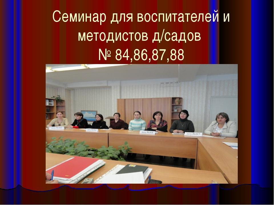 Семинар для воспитателей и методистов д/садов № 84,86,87,88