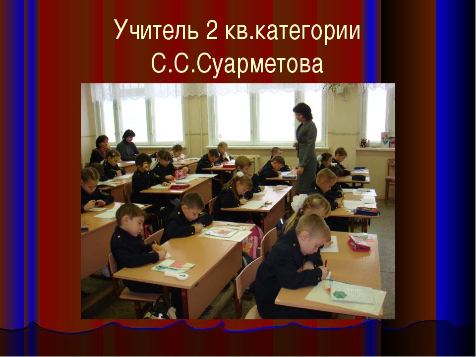 Учитель 2 кв.категории С.С.Суарметова