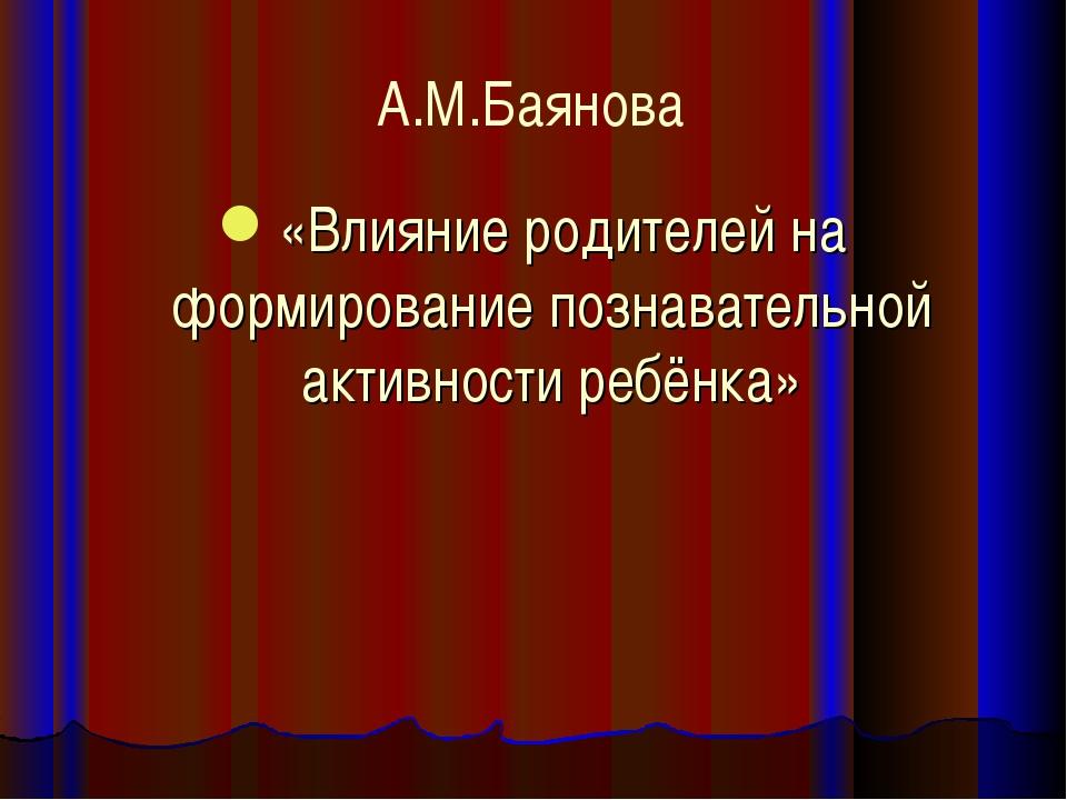 А.М.Баянова «Влияние родителей на формирование познавательной активности ребё...