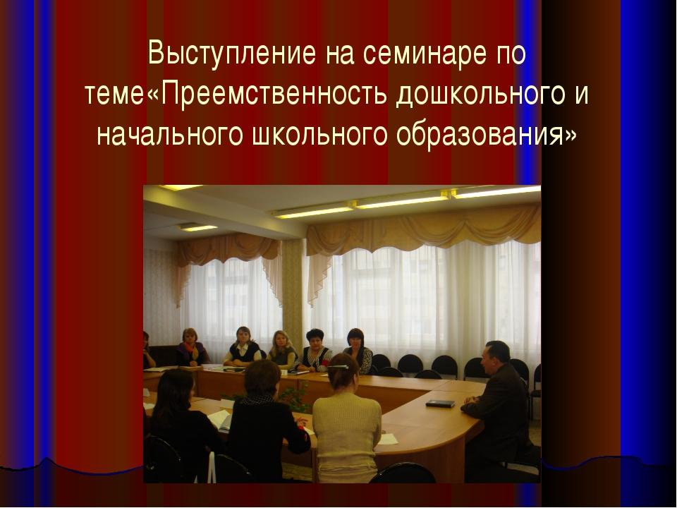 Выступление на семинаре по теме«Преемственность дошкольного и начального школ...