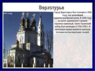 Верхотурье Город Верхотурье был основан в 1598 году, как важнейший администр