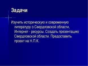 Задачи Изучить историческую и современную литературу о Свердловской области,
