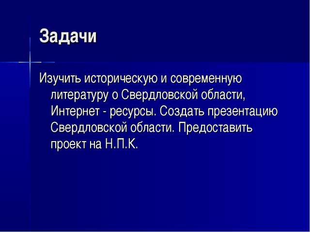 Задачи Изучить историческую и современную литературу о Свердловской области,...