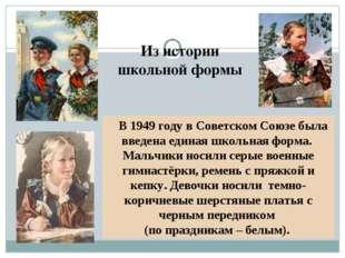 Из истории школьной формы В 1949 году в Советском Союзе была введена единая ш