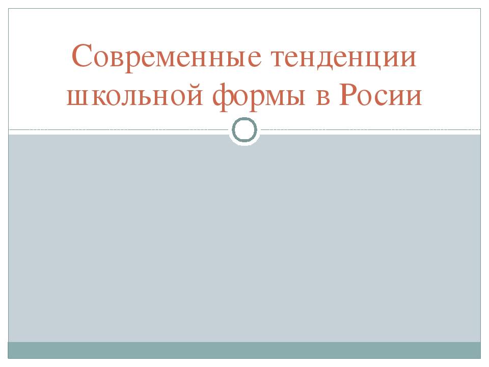 Современные тенденции школьной формы в Росии
