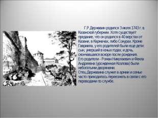 Г.Р.Державин родился 3 июля 1743 г. в Казанской губернии. Хотя существует п