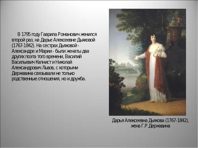 В 1795 году Гаврила Романович женился второй раз, на Дарье Алексеевне Дьяк...