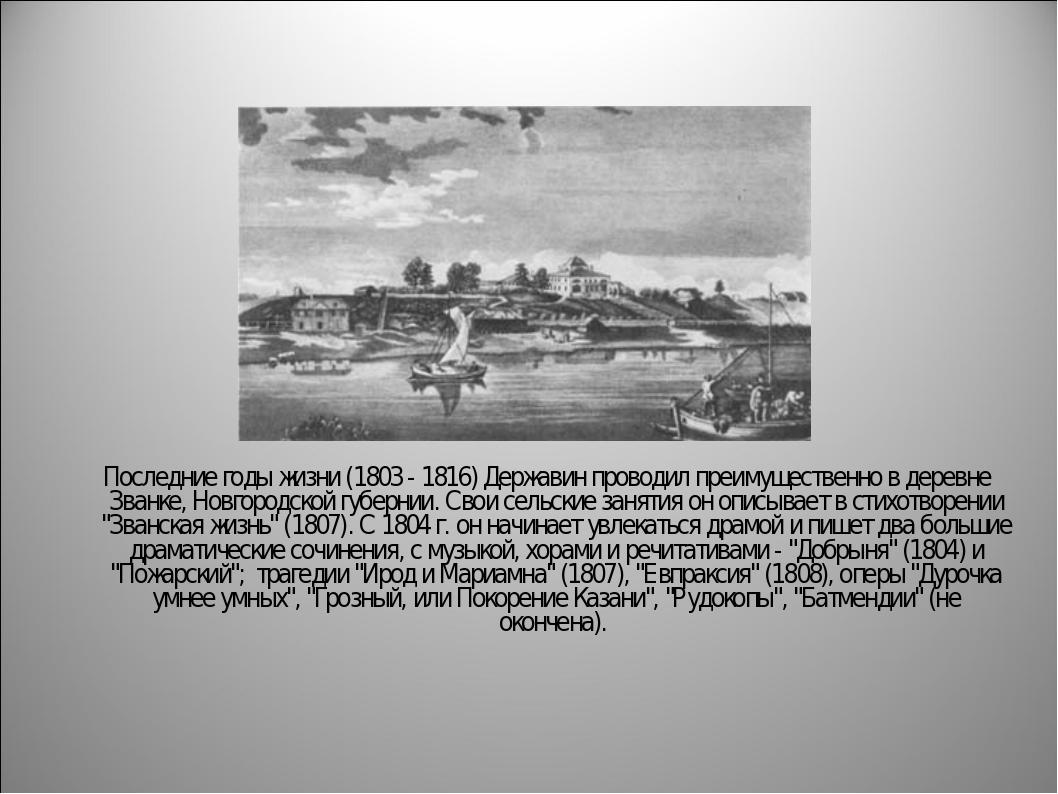 Последние годы жизни (1803 - 1816) Державин проводил преимущественно в дерев...