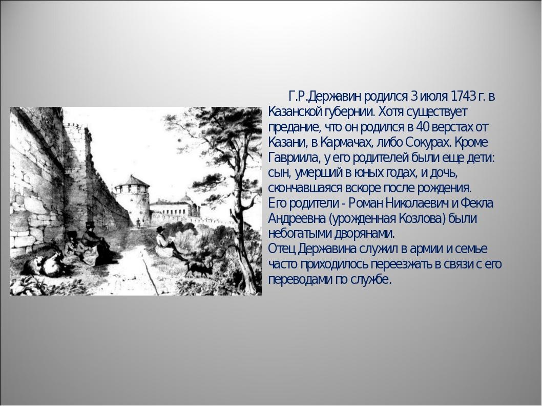 Г.Р.Державин родился 3 июля 1743 г. в Казанской губернии. Хотя существует п...