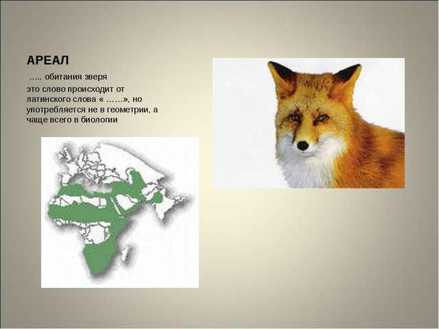 АРЕАЛ ….. обитания зверя это слово происходит от латинского слова « ……», но у...