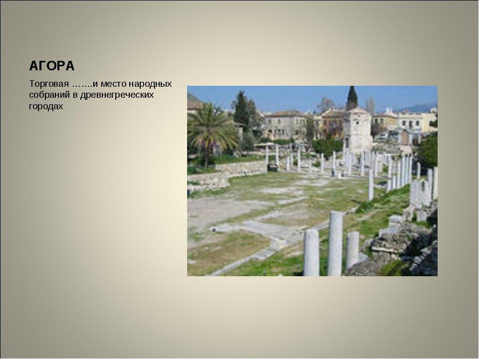 АГОРА Торговая …….и место народных собраний в древнегреческих городах