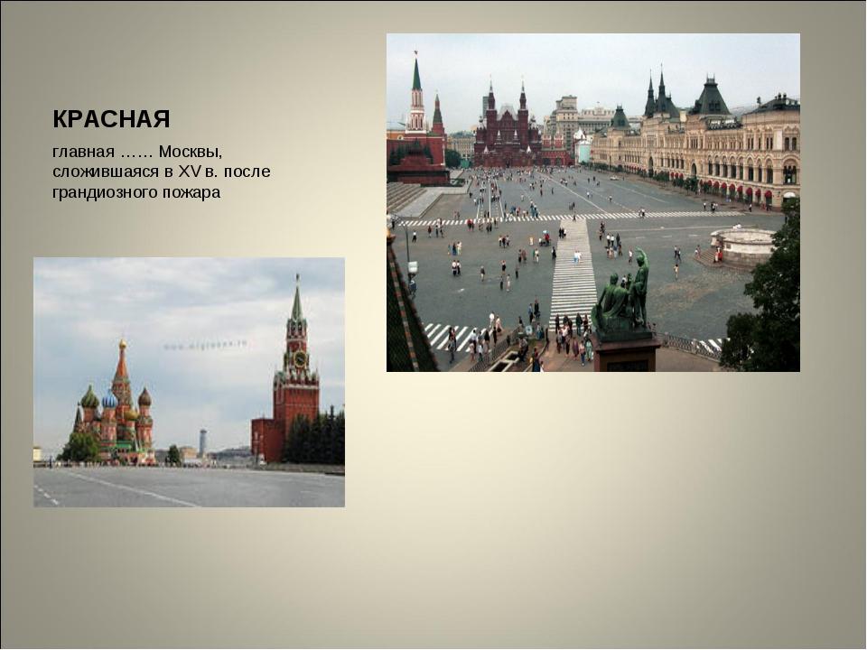 КРАСНАЯ главная …… Москвы, сложившаяся в XV в. после грандиозного пожара