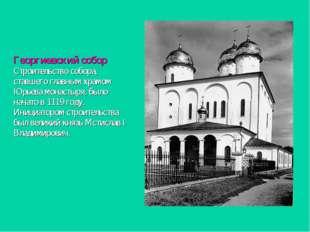 Георгиевский собор Строительство собора, ставшего главным храмом Юрьева монас